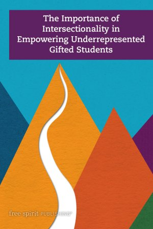 The Importance of Intersectionality in Empowering Underrepresented Gifted Students: We Are More Than You Think We Are
