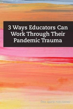 3 Ways Educators Can Work Through Their Pandemic Trauma