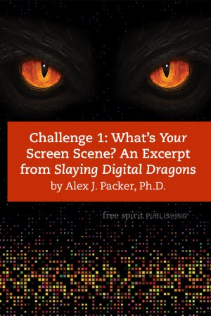 Challenge 1: What's Your Screen Scene? An Excerpt from Slaying Digital Dragons by Alex J. Packer, Ph.D.