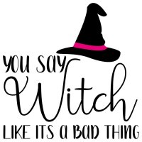 Quote Halloween You Say Witch Like Its A Bad Thing SVG