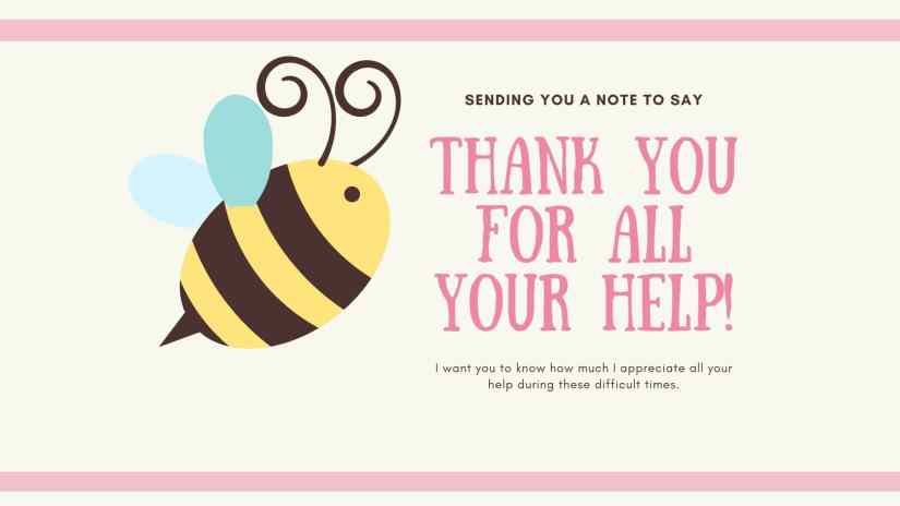"""Card showing a bee and saying """"SENDING YOU A NOTE TO SAY THANK YOU FOR ALL YOUR HELP. I WANT YOU TO KNOW HOW MUCH I APPRECIATE ALL YOUR HELP DURING THESE DIFFICULT TIMES."""""""
