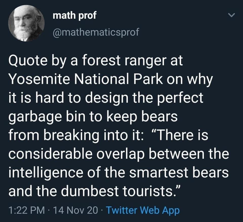 "Quote by a forest ranger at Yosemite on why it is hard to design the perfect garbage bin to keep bears from breaking into it: ""There is considerable overlap between the intelligence of the smartest bears and the dumbest tourists."""