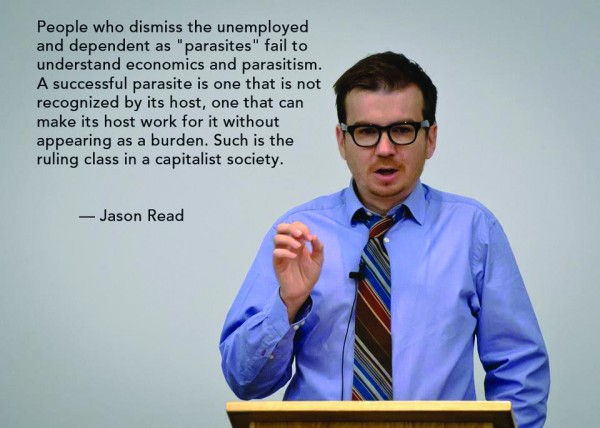 "People who dismiss the unemployed and dependent as ""parasites"" fail to understand economics and parasitism. A successful parasite is one that is not recognized by its host, one that can make its host work for it without appearing as a burden. Such is the ruling class in a capitalist society.—Jason Read"