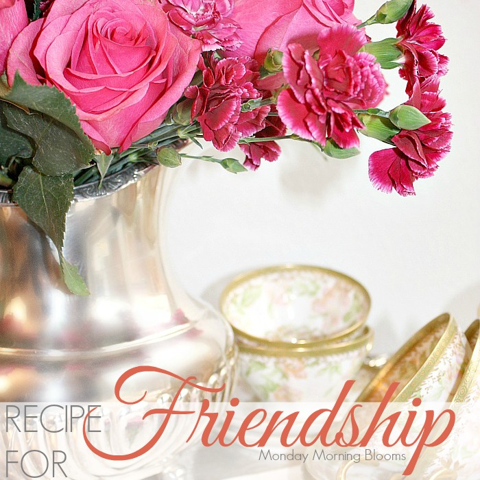 RECIPE FOR FRIENDSHIP   Monday Morning Blooms