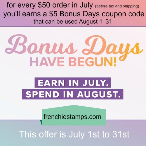 Stampin'Up! Bonus Days. July 1 to 31st 2019. Shop at frenchiestamps.com and get bonus for every $50 to cash out in Aug 2019.