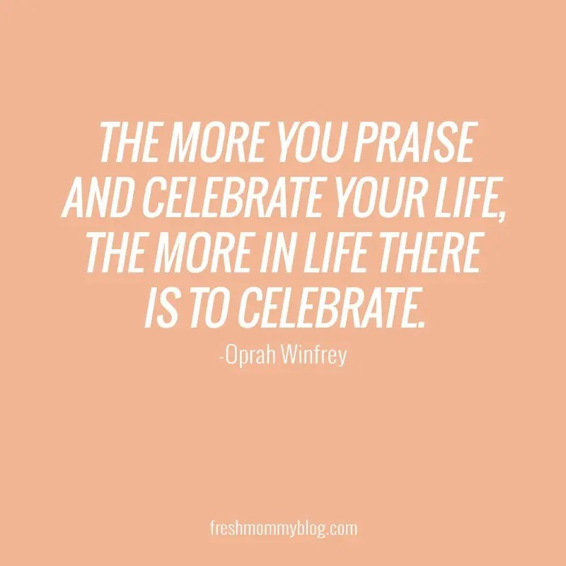 The more you praise and celebrate your life, the more in life there is to celebrate.