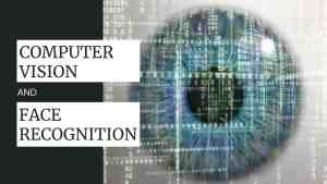 COMPUTER VISION AND FACE RECOGNITION: How it will impact or change the world