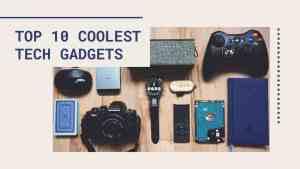 Top 10 Coolest Tech Gadgets: Technology gadgets of the future