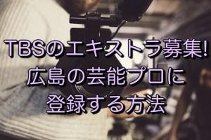 TBSのエキストラ募集! 広島の芸能プロに 登録する方法