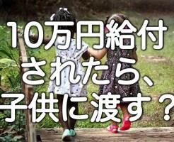 10万円給付されたら、子供に渡す?みんなはどうしてる?