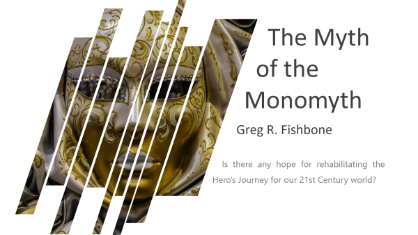 "The Myth of the Monomyth by Greg R. Fishbone asks, ""Is there any hope for rehabilitating the Hero's Journey for our 21st Century world?"""