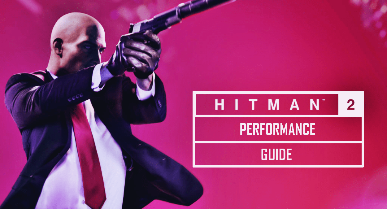 Hitman 2 2018 Performance Guide – Fix Lag, Fps Drops and