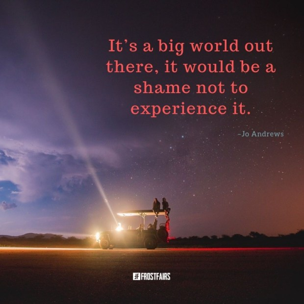 """Quote by Jo Andrews: """"It's a big world out there, it would be a shame not to experience it."""""""