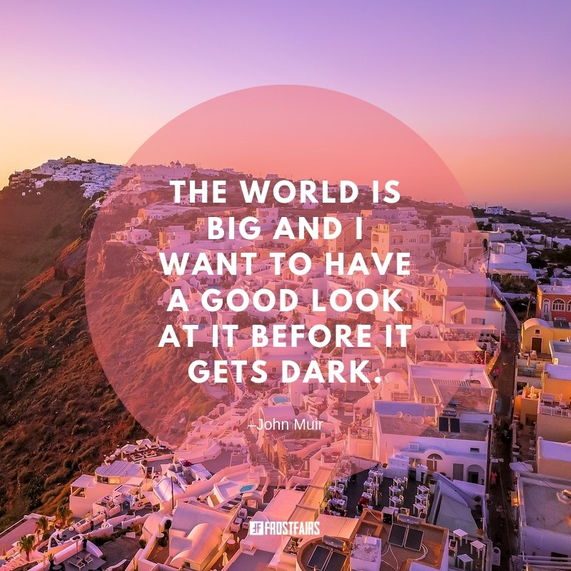"Quote by John Muir: ""The world is big and I want to have a good look at it before it gets dark."""