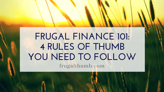 Frugal Finance 101 - Rules of Thumb You Need To Follow