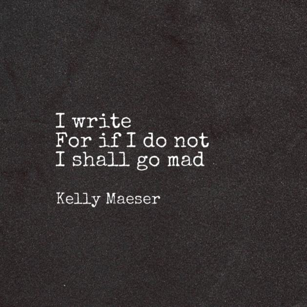 I write for if I do not I shall go mad
