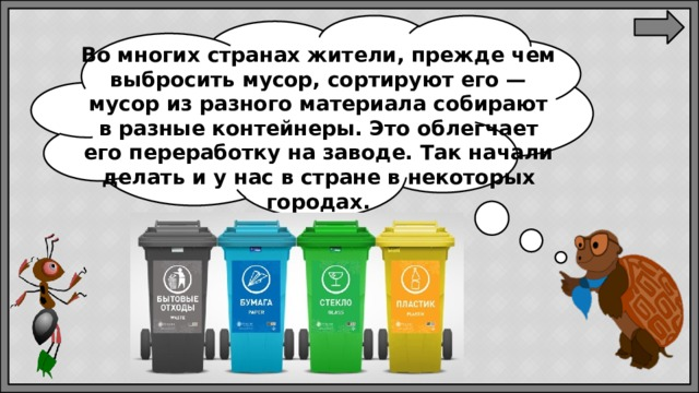 Вомногих странах жители, прежде чем выбросить мусор, сортируют его— мусор изразного материала собирают вразные контейнеры. Это облегчает его переработку назаводе. Так начали делать иунас встране внекоторых городах.