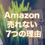 Amazonで商品が売れない7つの理由と現実的な対処の仕方