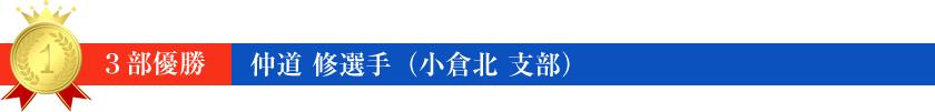 3部 優勝 仲道 修 選手(小倉北 支部)