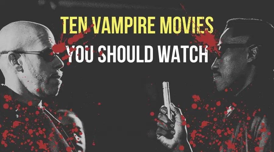 Ten Vampire Movies You Should Watch