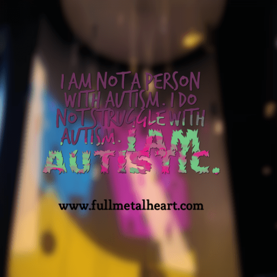 """Image is of a multi colored background that says """"I am not a person with autism. I do not struggle with autism. I am Autistic."""""""