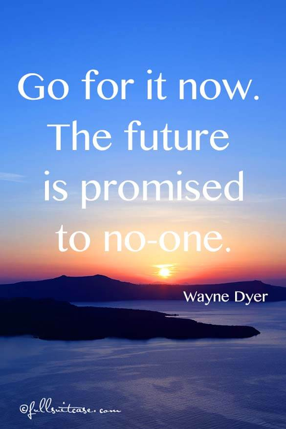 Go for it now. The future is promised to no-one. Quote