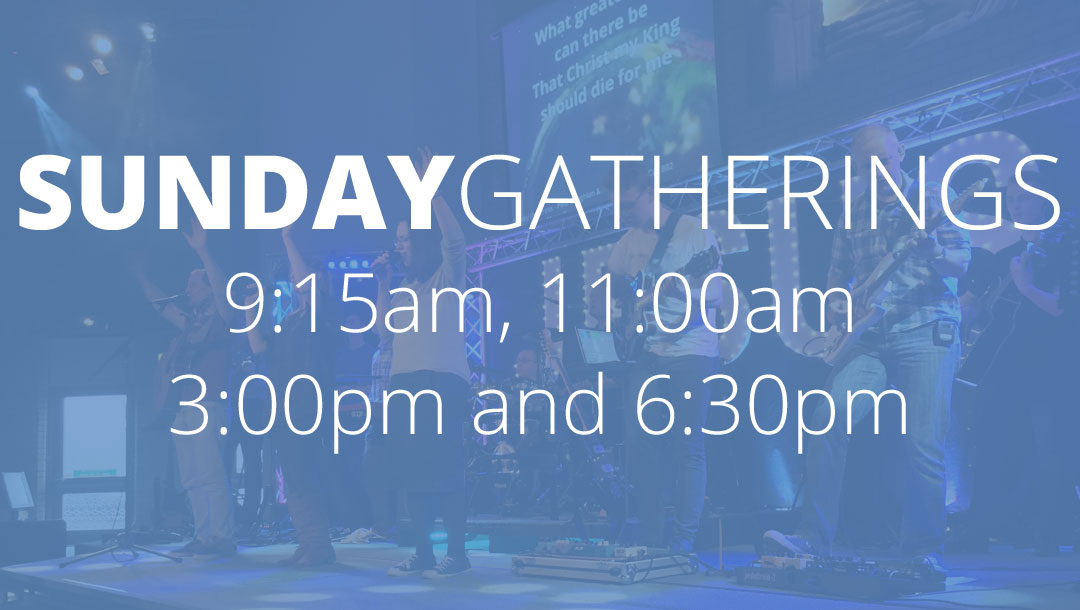 Sunday Gatherings – 9:15am, 11:00am, 3:00pm and 6:30pm