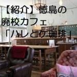 徳島にある廃校カフェ「ハレとケ珈琲」。素敵な空間でなごんでみては