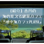 香川の海が見える絶景カフェ【地中海カフェPLAYA】