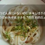 【讃岐うどん】うどん屋じゃないのに美味しすぎるうどんを堪能できる『谷川米穀店』