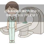 診療放射線技師の年収っていくら?有給はとれる?残業は?