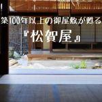 築100年以上の御屋敷が甦る『松賀屋』