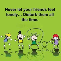 Disturb them all the time