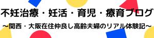 不妊治療・妊活・育児・療育ブログ〜関西・大阪在住仲良し高齢夫婦のリアル体験記〜