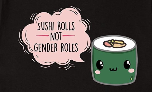"""Sushi rolls not gender roles"" shirt"