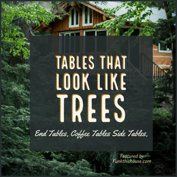 Tables that Look Like Trees