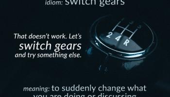 idiom switch gears