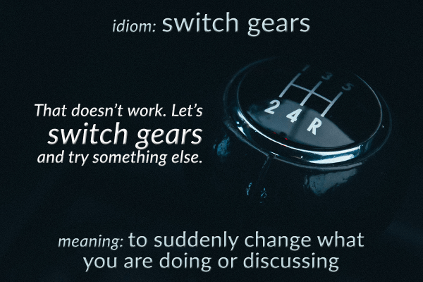 idiom switch gears