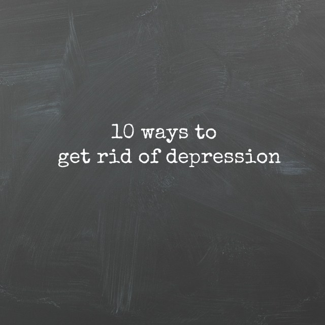 10 ways to get rid of depression