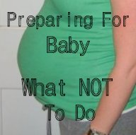 Preparing For Baby: What NOT To Do