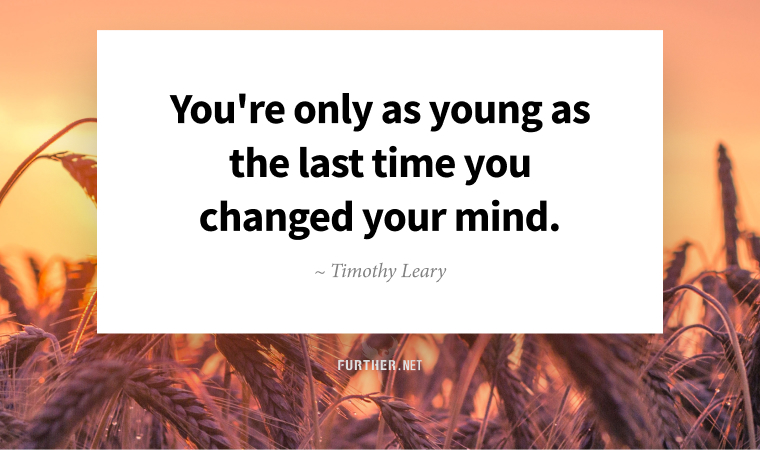 You're only as young as the last time you changed your mind. ~ Timothy Leary