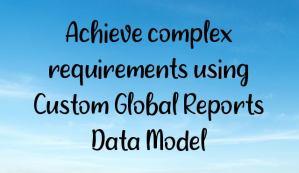 Achieve complex requirements using Custom Global Reports Data Model