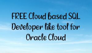 FREE Cloud based SQL Developer like tool for Oracle Cloud