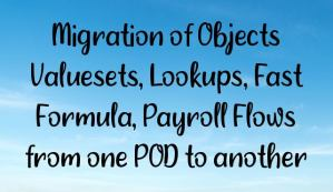 Migration of Objects Valuesets, Lookups, Fast Formula, Payroll Flows from one POD to another