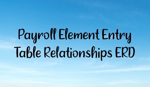 Payroll Element Entry Table Relationships ERD