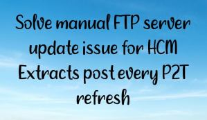 Solve manual FTP server update issue for HCM Extracts post every P2T refresh