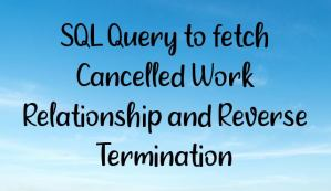 SQL Query to fetch Cancelled Work Relationship and Reverse Termination