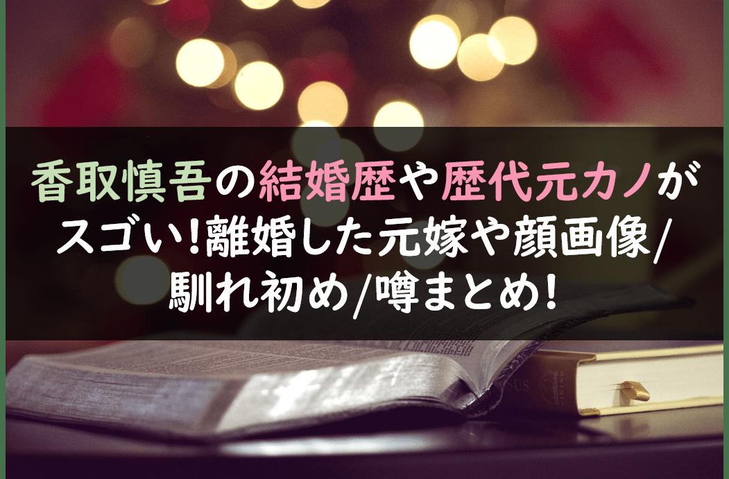 香取慎吾の結婚歴や歴代元カノがスゴい!離婚した元嫁や顔画像/馴れ初め/噂まとめ!