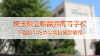 県立朝霞西高等学校 不登校のための高校入試情報