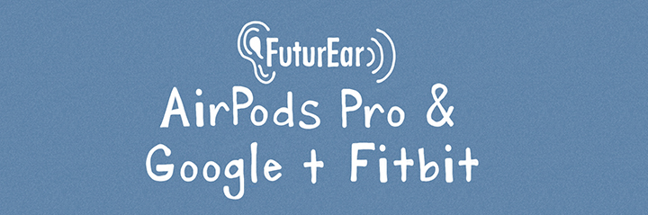 10-28-19 Airpods Pro & Google + Fitbit